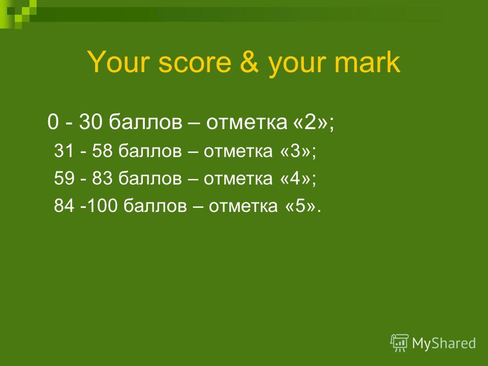 Your score & your mark 0 - 30 баллов – отметка «2»; 31 - 58 баллов – отметка «3»; 59 - 83 баллов – отметка «4»; 84 -100 баллов – отметка «5».