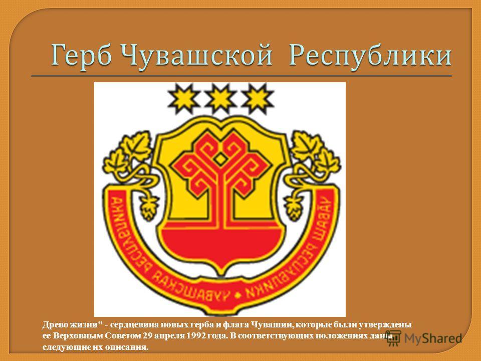 Древо жизни - сердцевина новых герба и флага Чувашии, которые были утверждены ее Верховным Советом 29 апреля 1992 года. В соответствующих положениях даны следующие их описания.