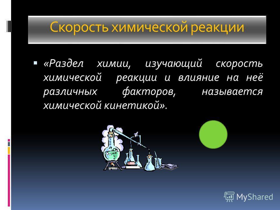 Скорость химической реакции «Раздел химии, изучающий скорость химической реакции и влияние на неё различных факторов, называется химической кинетикой».