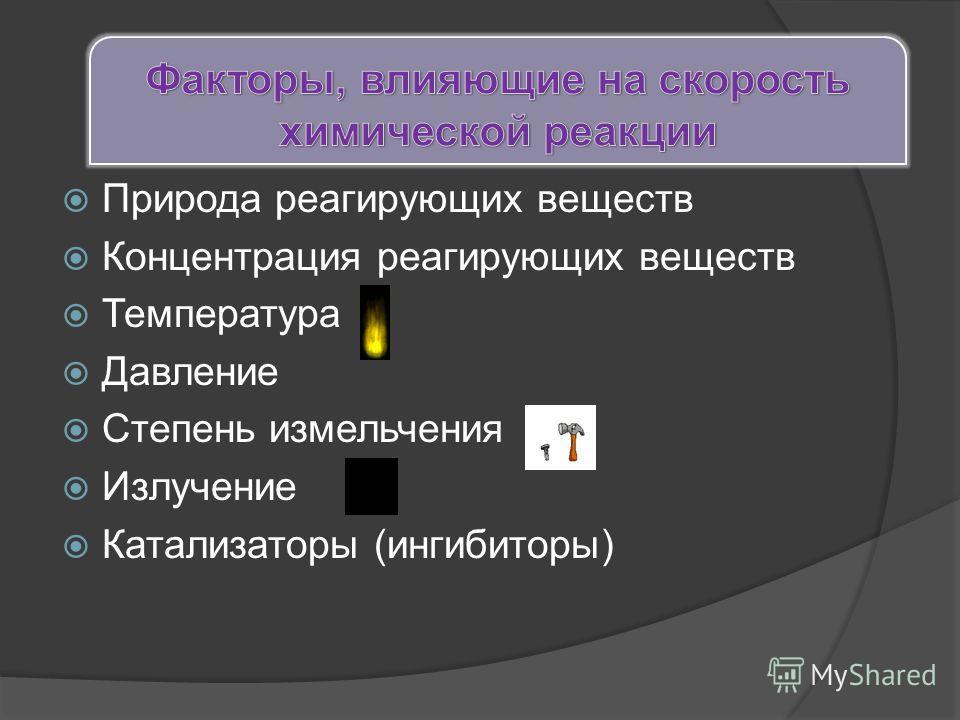 Природа реагирующих веществ Концентрация реагирующих веществ Температура Давление Степень измельчения Излучение Катализаторы (ингибиторы)