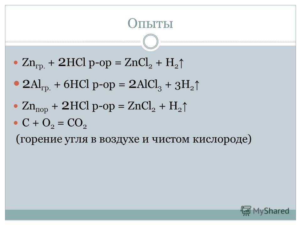 Опыты Zn гр. + 2 HCl р-ор = ZnCl 2 + H 2 2 Al гр. + 6HCl р-ор = 2 AlCl 3 + 3H 2 Zn пор + 2 HCl р-ор = ZnCl 2 + H 2 С + О 2 = СО 2 (горение угля в воздухе и чистом кислороде)