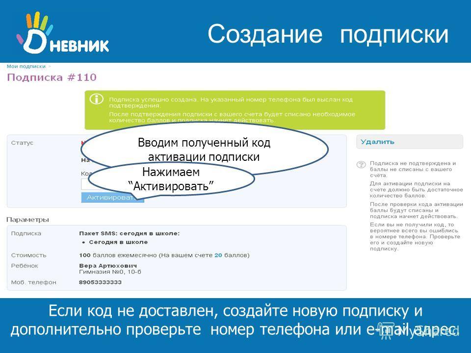 школьная образовательная сеть www.dnevnik.ru Если код не доставлен, создайте новую подписку и дополнительно проверьте номер телефона или e-mail адрес. Создание подписки Вводим полученный код активации подписки НажимаемАктивировать