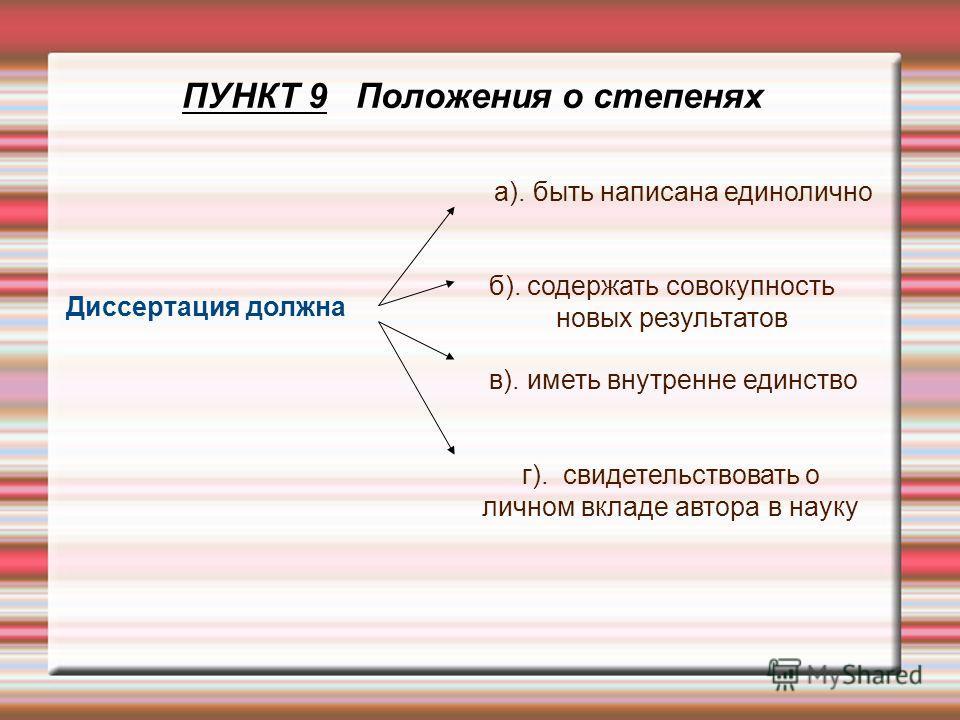 ПУНКТ 9 Положения о степенях Диссертация должна а). быть написана единолично б). содержать совокупность новых результатов в). иметь внутренне единство г). свидетельствовать о личном вкладе автора в науку