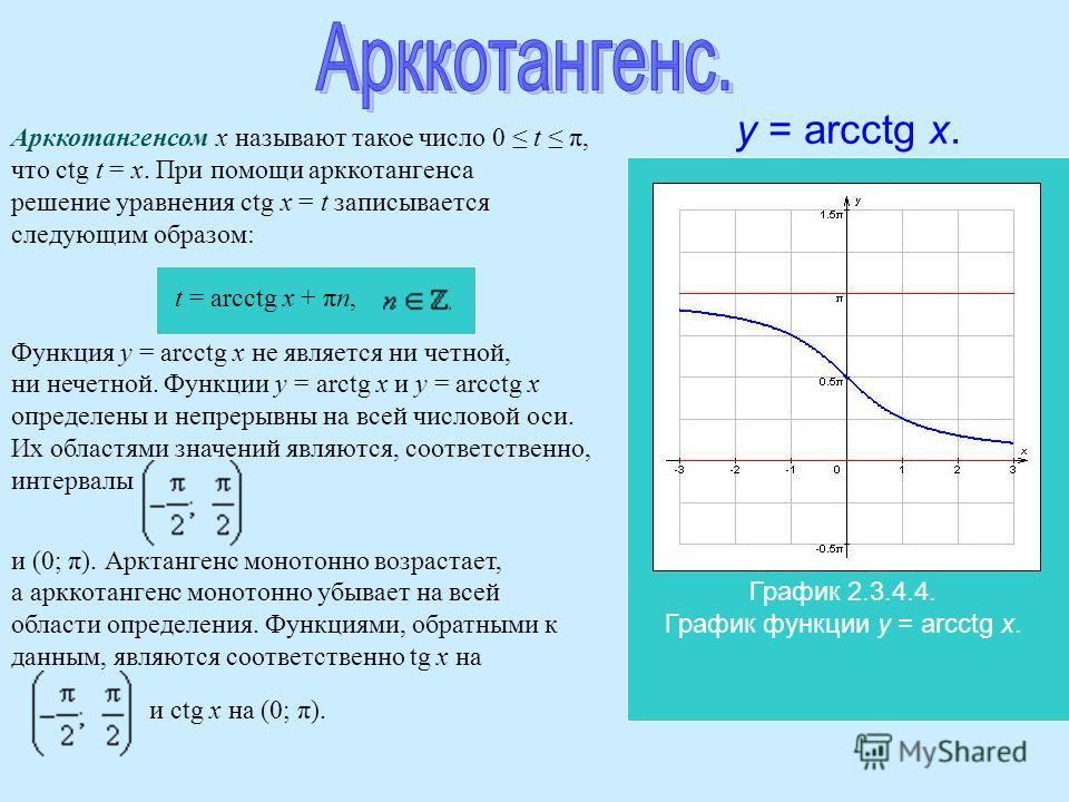 Арккотангенсом x называют такое число 0 t π, что ctg t = x. При помощи арккотангенса решение уравнения ctg x = t записывается следующим образом: t = arcctg x + πn, Функция y = arcctg x не является ни четной, ни нечетной. Функции y = arctg x и y = arc