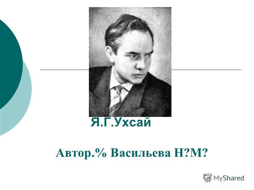 Я.Г.Ухсай Автор.% Васильева Н?М?