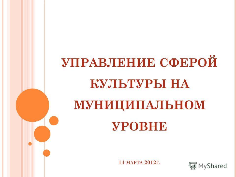 УПРАВЛЕНИЕ СФЕРОЙ КУЛЬТУРЫ НА МУНИЦИПАЛЬНОМ УРОВНЕ 14 МАРТА 2012 Г.