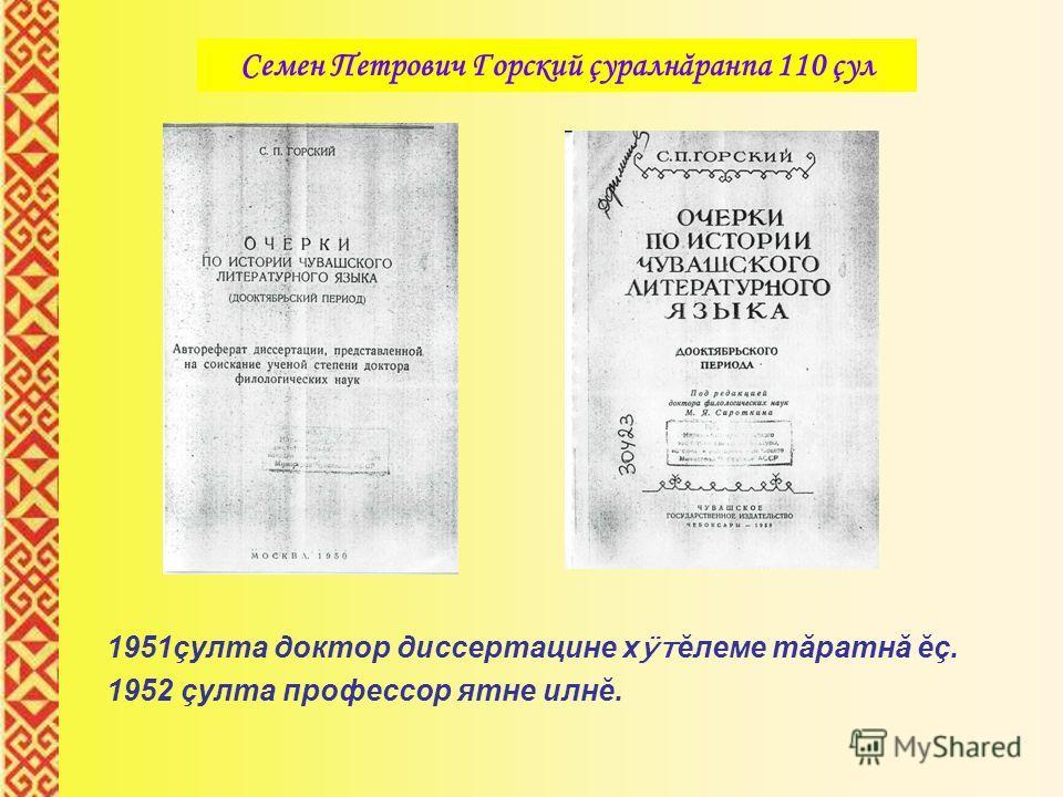 1951çулта доктор диссертацине х ÿт ĕлеме тăратнă ĕç. 1952 çулта профессор ятне илнĕ. Семен Петрович Горский çуралнăранпа 110 çул