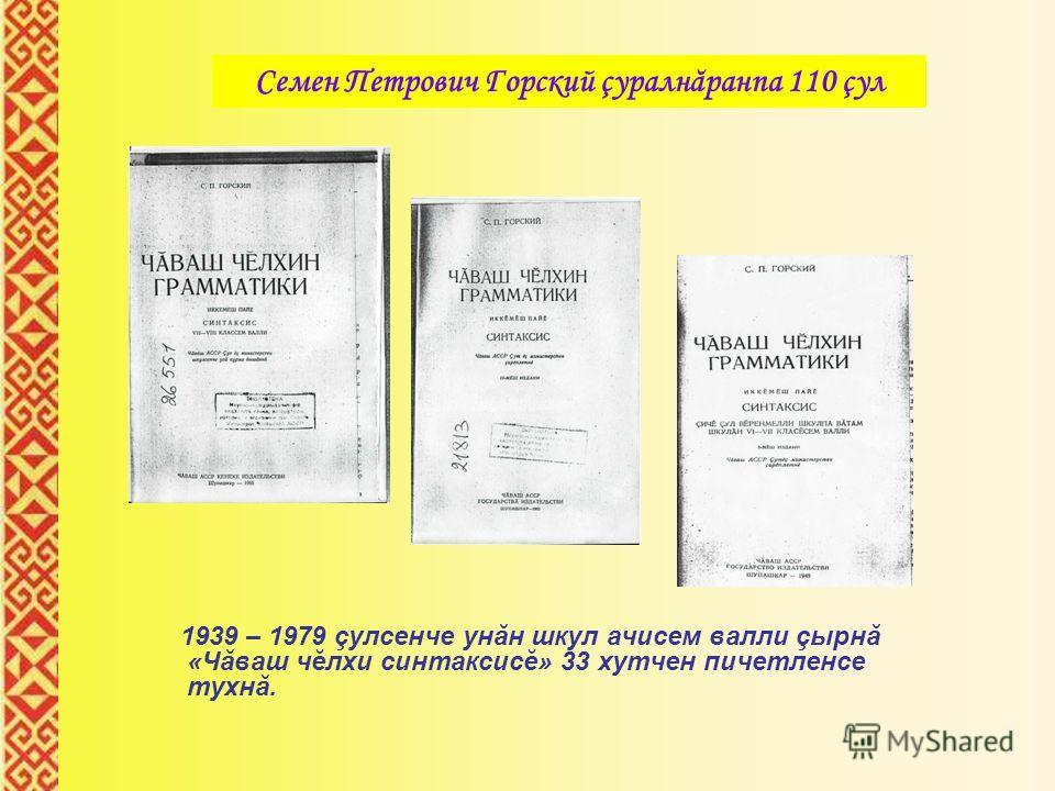 1939 – 1979 çулсенче унăн шкул ачисем валли çырнă «Чăваш чĕлхи синтаксисĕ» 33 хутчен пичетленсе тухнă. Семен Петрович Горский çуралнăранпа 110 çул