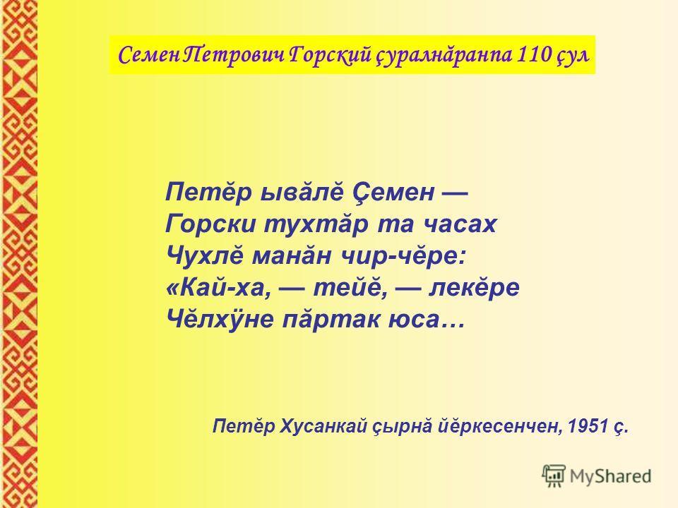 Петĕр ывăлĕ Çемен Горски тухтăр та часах Чухлĕ манăн чир-чĕре: «Кай-ха, тейĕ, лекĕре Чĕлхÿне пăртак юса… Петĕр Хусанкай çырнă йĕркесенчен, 1951 ç.