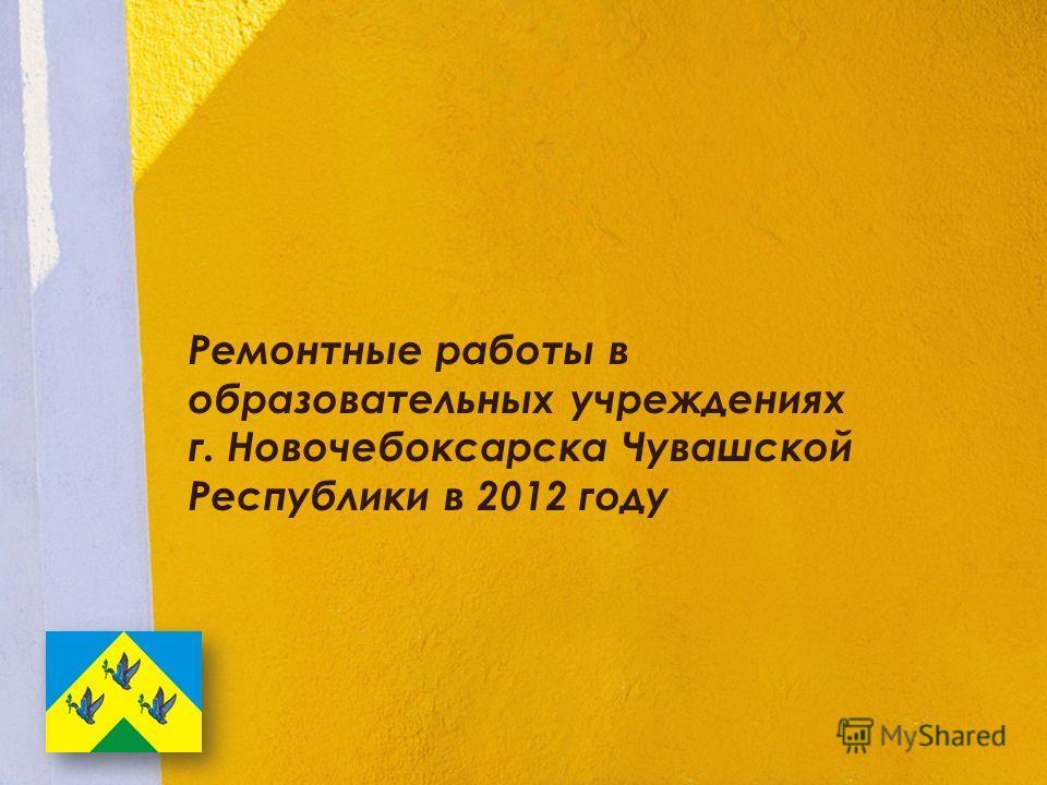 Ремонтные работы в образовательных учреждениях г. Новочебоксарска Чувашской Республики в 2012 году