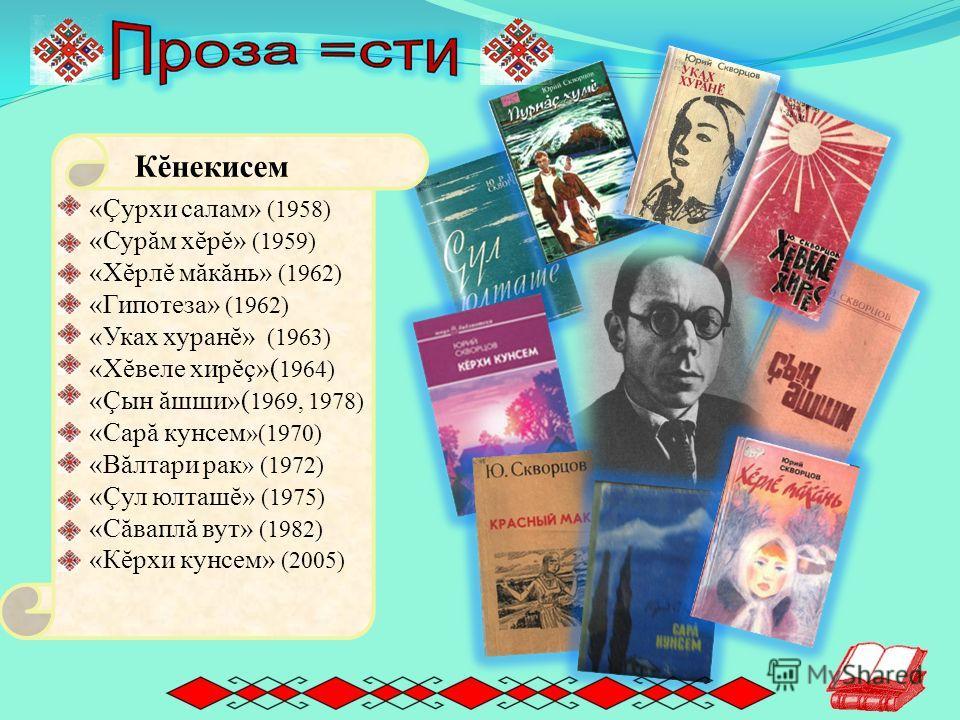 «Çурхи салам» (1958) «Сурăм хĕрĕ» (1959) «Хĕрлĕ мăкăнь» (1962) «Гипотеза» (1962) «Уках хуранĕ» (1963) «Хĕвеле хирĕç»( 1964) «Çын ăшши»( 1969, 1978) «Сарă кунсем »(1970) «Вăлтари рак » (1972) «Çул юлташĕ» (1975) «Сăваплă вут» (1982) «Кĕрхи кунсем» (20