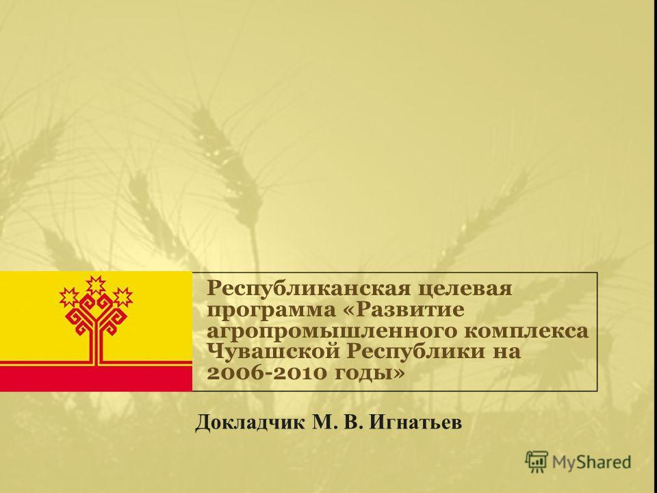 Республиканская целевая программа «Развитие агропромышленного комплекса Чувашской Республики на 2006-2010 годы» Докладчик М. В. Игнатьев