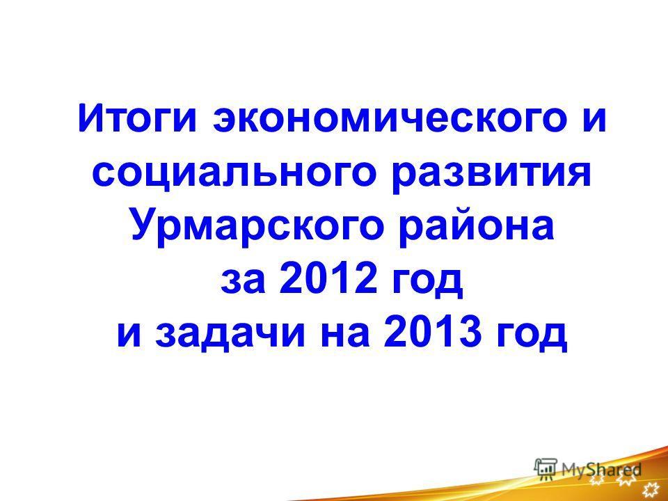 И тоги экономического и социального развития Урмарского района за 2012 год и задачи на 2013 год