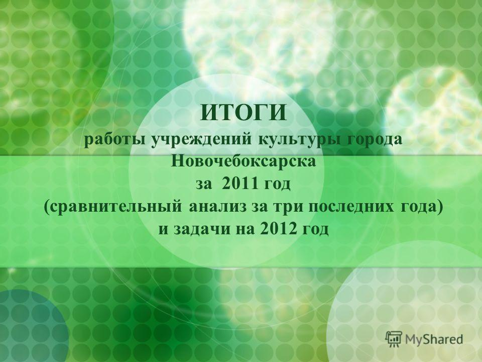ИТОГИ работы учреждений культуры города Новочебоксарска за 2011 год (сравнительный анализ за три последних года) и задачи на 2012 год