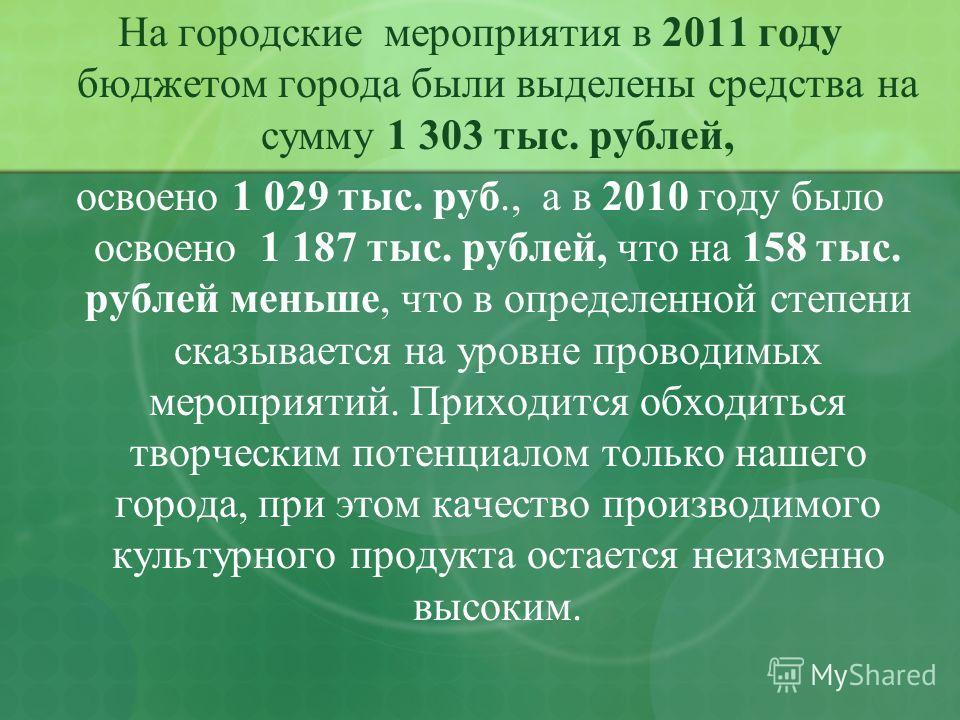 На городские мероприятия в 2011 году бюджетом города были выделены средства на сумму 1 303 тыс. рублей, освоено 1 029 тыс. руб., а в 2010 году было освоено 1 187 тыс. рублей, что на 158 тыс. рублей меньше, что в определенной степени сказывается на ур