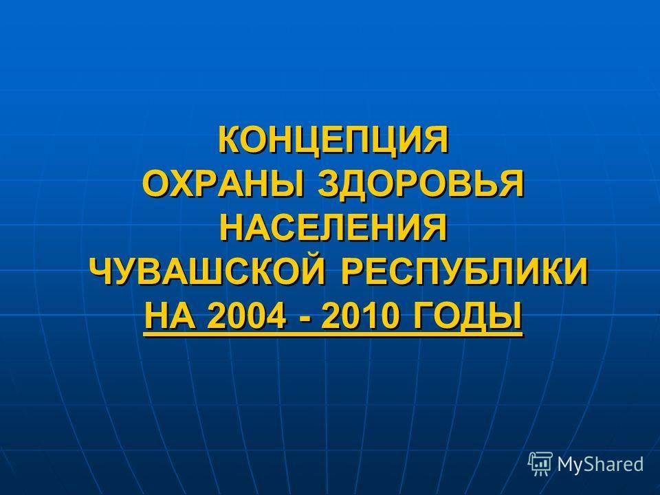 КОНЦЕПЦИЯ ОХРАНЫ ЗДОРОВЬЯ НАСЕЛЕНИЯ ЧУВАШСКОЙ РЕСПУБЛИКИ НА 2004 - 2010 ГОДЫ