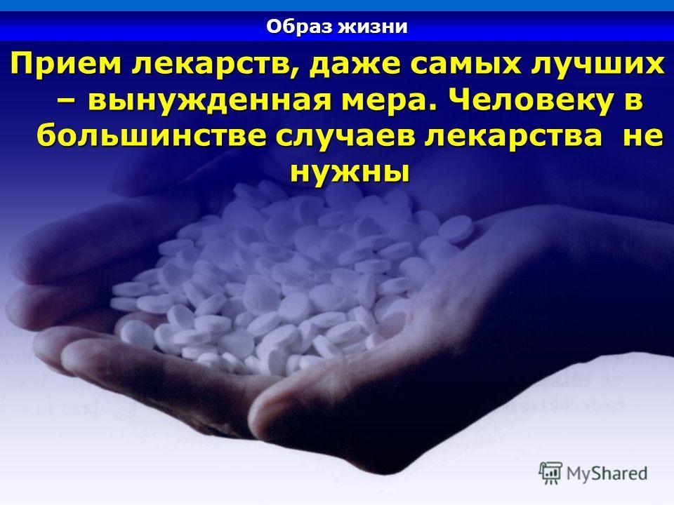 Прием лекарств, даже самых лучших – вынужденная мера. Человеку в большинстве случаев лекарства не нужны Образ жизни