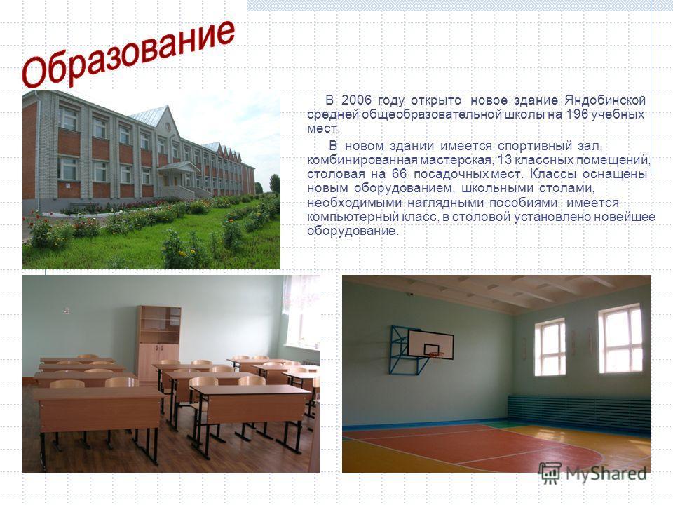 В 2006 году открыто новое здание Яндобинской средней общеобразовательной школы на 196 учебных мест. В новом здании имеется спортивный зал, комбинированная мастерская, 13 классных помещений, столовая на 66 посадочных мест. Классы оснащены новым оборуд