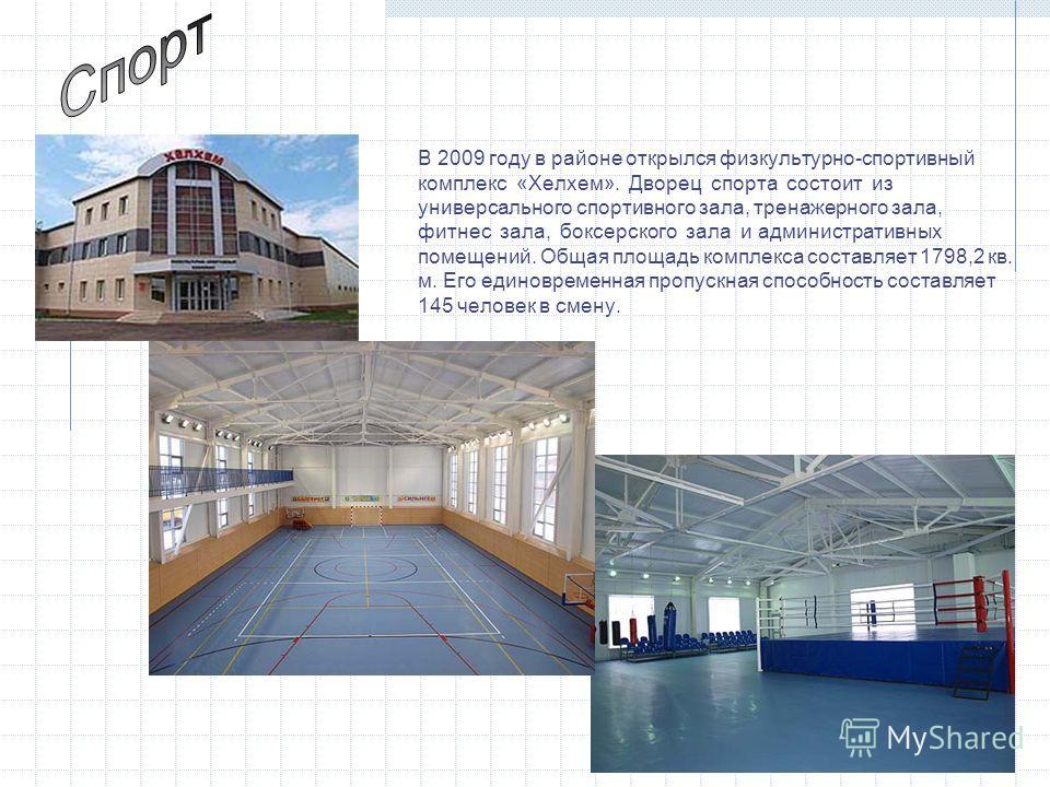 В 2009 году в районе открылся физкультурно-спортивный комплекс «Хелхем». Дворец спорта состоит из универсального спортивного зала, тренажерного зала, фитнес зала, боксерского зала и административных помещений. Общая площадь комплекса составляет 1798,