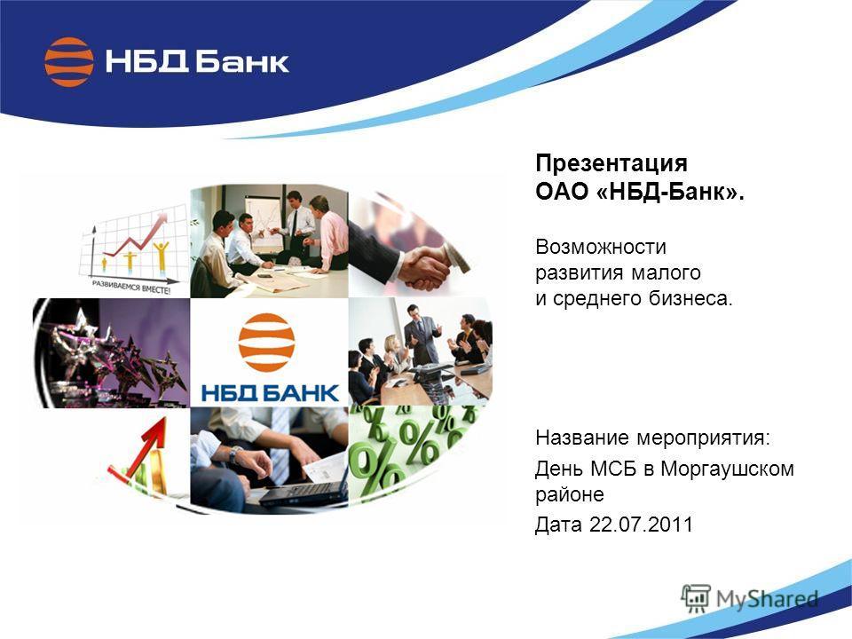 Презентация ОАО «НБД-Банк». Возможности развития малого и среднего бизнеса. Название мероприятия: День МСБ в Моргаушском районе Дата 22.07.2011