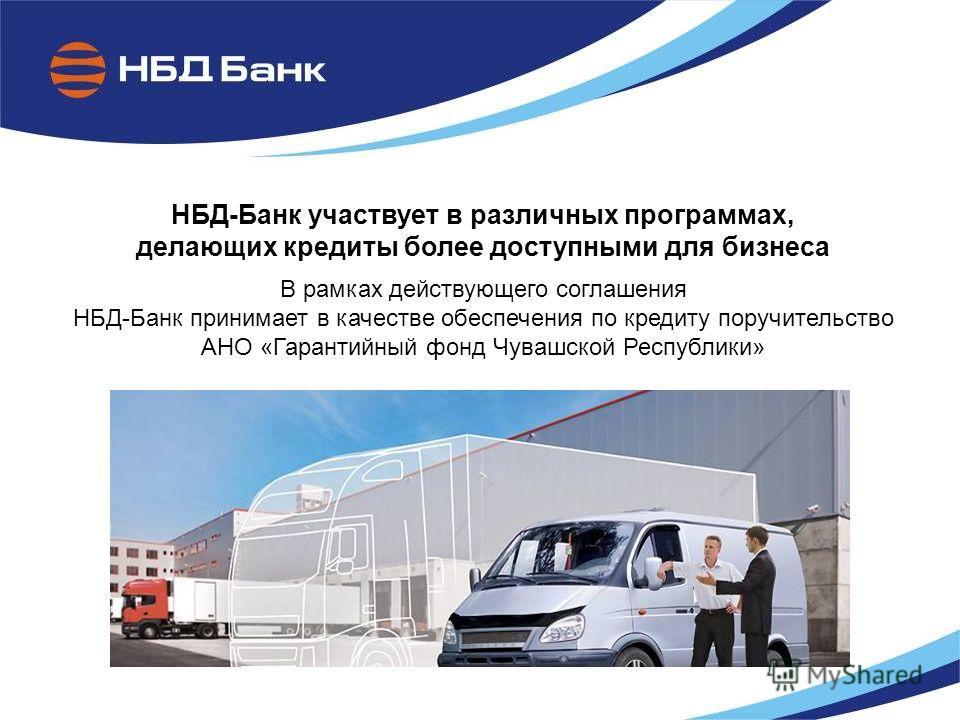 НБД-Банк участвует в различных программах, делающих кредиты более доступными для бизнеса В рамках действующего соглашения НБД-Банк принимает в качестве обеспечения по кредиту поручительство АНО «Гарантийный фонд Чувашской Республики»