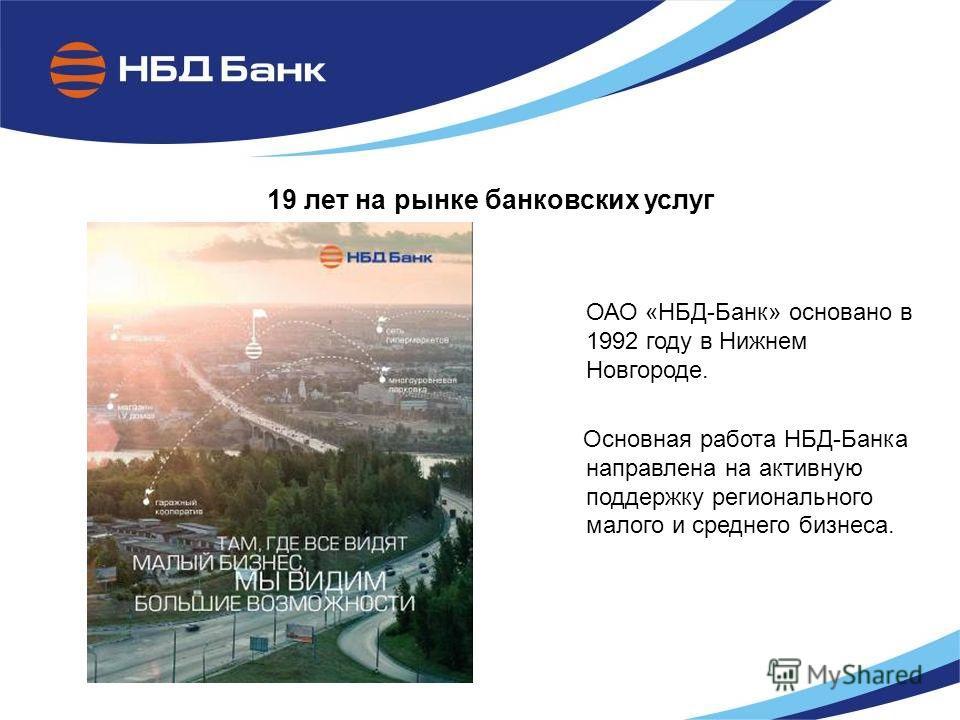 19 лет на рынке банковских услуг ОАО «НБД-Банк» основано в 1992 году в Нижнем Новгороде. Основная работа НБД-Банка направлена на активную поддержку регионального малого и среднего бизнеса.