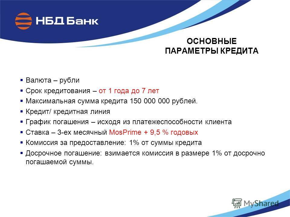 ОСНОВНЫЕ ПАРАМЕТРЫ КРЕДИТА Валюта – рубли Срок кредитования – от 1 года до 7 лет Максимальная сумма кредита 150 000 000 рублей. Кредит/ кредитная линия График погашения – исходя из платежеспособности клиента Ставка – 3-ех месячный MosPrime + 9,5 % го