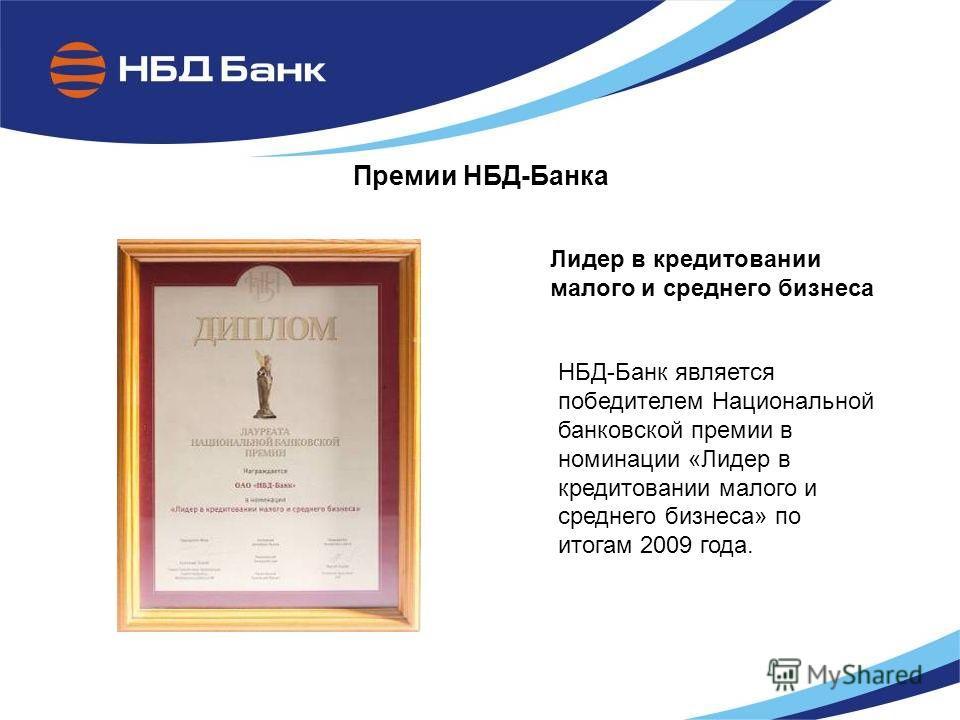Премии НБД-Банка Лидер в кредитовании малого и среднего бизнеса НБД-Банк является победителем Национальной банковской премии в номинации «Лидер в кредитовании малого и среднего бизнеса» по итогам 2009 года.