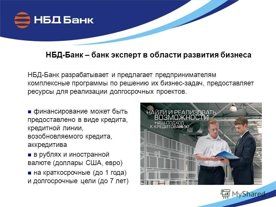 НБД-Банк – банк эксперт в области развития бизнеса НБД-Банк разрабатывает и предлагает предпринимателям комплексные программы по решению их бизнес-задач, предоставляет ресурсы для реализации долгосрочных проектов. финансирование может быть предоставл
