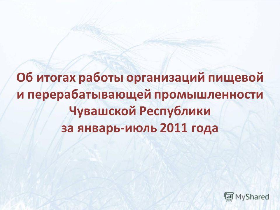 Об итогах работы организаций пищевой и перерабатывающей промышленности Чувашской Республики за январь-июль 2011 года