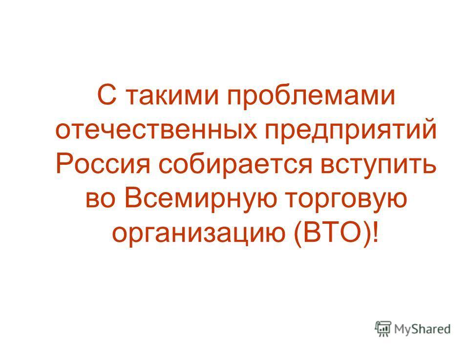 С такими проблемами отечественных предприятий Россия собирается вступить во Всемирную торговую организацию (ВТО)!