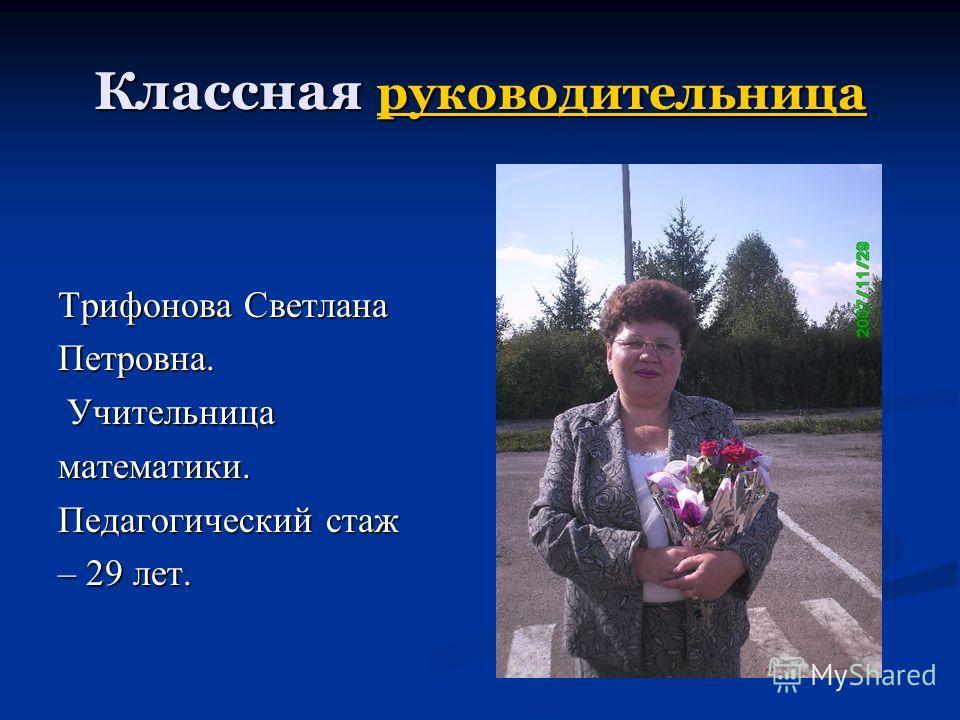 Классная руководительница руководительница Трифонова Светлана Петровна. Учительница Учительницаматематики. Педагогический стаж – 29 лет.