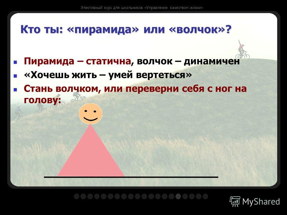 Кто ты: «пирамида» или «волчок»? Пирамида – статична, волчок – динамичен «Хочешь жить – умей вертеться» Стань волчком, или переверни себя с ног на голову: Элективный курс для школьников «Управление качеством жизни»