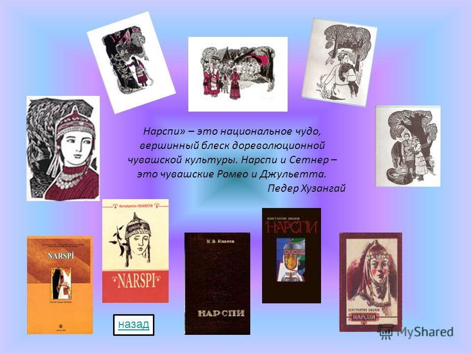 Нарспи» – это национальное чудо, вершинный блеск дореволюционной чувашской культуры. Нарспи и Сетнер – это чувашские Ромео и Джульетта. Педер Хузангай