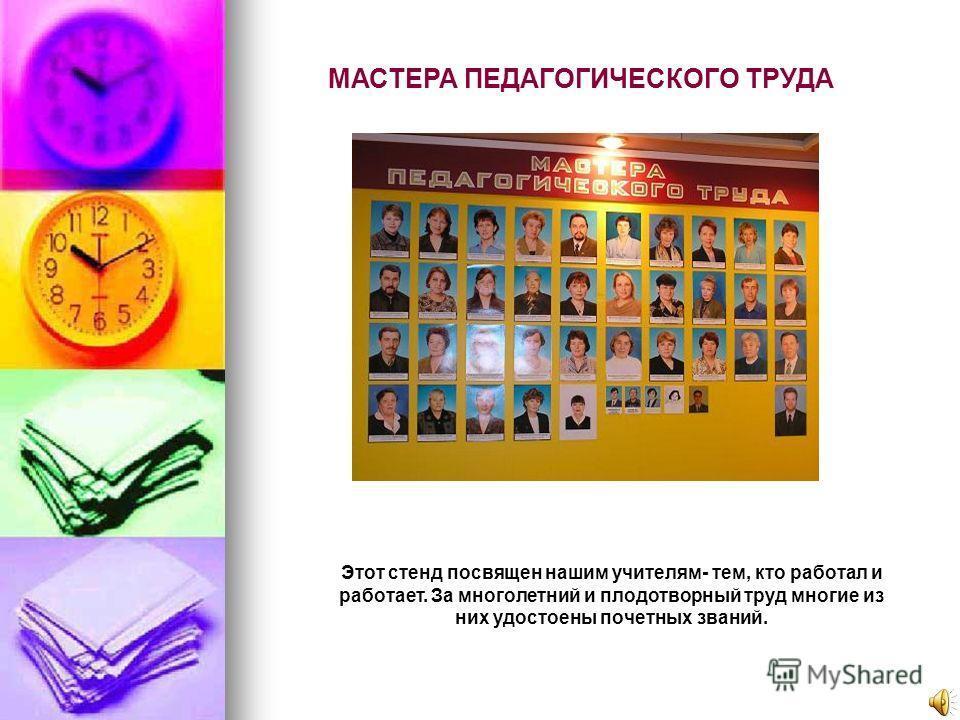 МАСТЕРА ПЕДАГОГИЧЕСКОГО ТРУДА Этот стенд посвящен нашим учителям- тем, кто работал и работает. За многолетний и плодотворный труд многие из них удостоены почетных званий.
