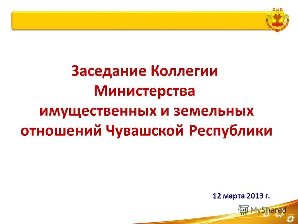 Заседание Коллегии Министерства имущественных и земельных отношений Чувашской Республики 12 марта 2013 г.