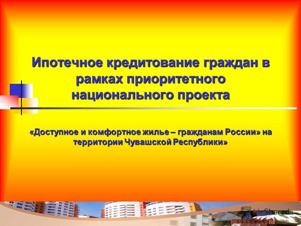 Ипотечное кредитование граждан в рамках приоритетного национального проекта «Доступное и комфортное жилье – гражданам России» на территории Чувашской Республики»