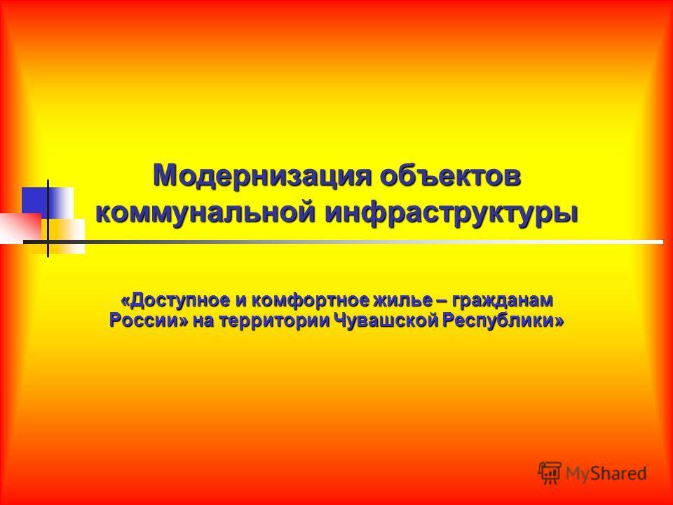 Модернизация объектов коммунальной инфраструктуры «Доступное и комфортное жилье – гражданам России» на территории Чувашской Республики»