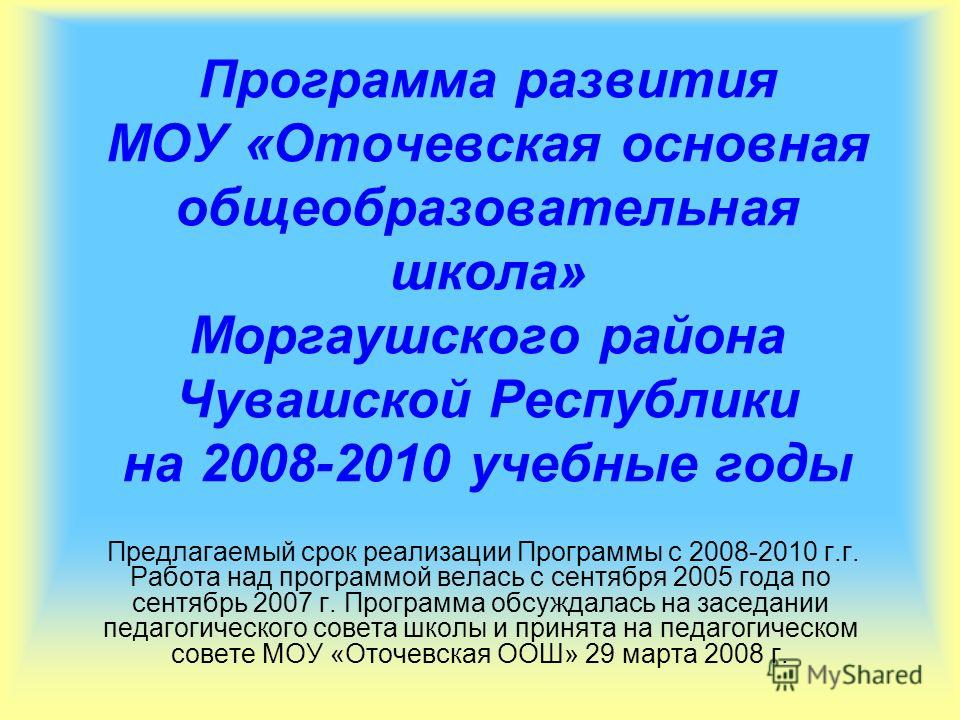 Программа развития МОУ «Оточевская основная общеобразовательная школа» Моргаушского района Чувашской Республики на 2008-2010 учебные годы Предлагаемый срок реализации Программы с 2008-2010 г.г. Работа над программой велась с сентября 2005 года по сен