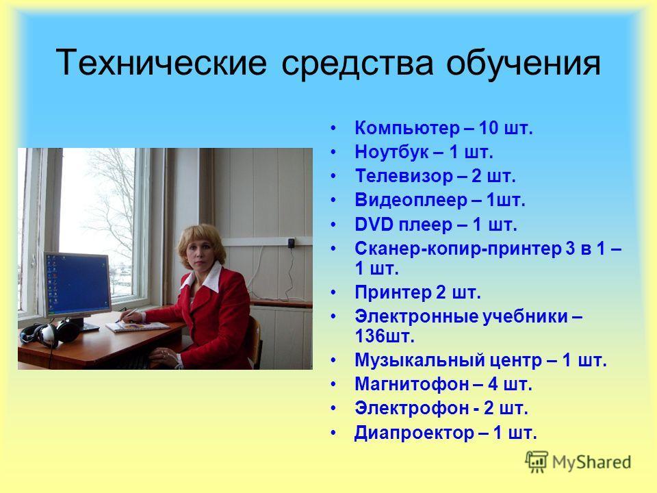 Технические средства обучения Компьютер – 10 шт. Ноутбук – 1 шт. Телевизор – 2 шт. Видеоплеер – 1шт. DVD плеер – 1 шт. Сканер-копир-принтер 3 в 1 – 1 шт. Принтер 2 шт. Электронные учебники – 136шт. Музыкальный центр – 1 шт. Магнитофон – 4 шт. Электро