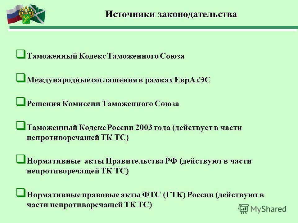 Источники законодательства Источники законодательства Таможенный Кодекс Таможенного Союза Международные соглашения в рамках ЕврАзЭС Решения Комиссии Таможенного Союза Таможенный Кодекс России 2003 года (действует в части непротиворечащей ТК ТС) Норма