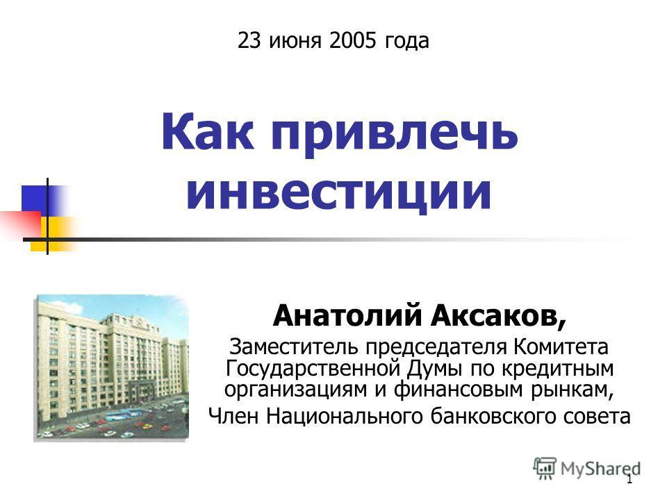 1 Как привлечь инвестиции Анатолий Аксаков, Заместитель председателя Комитета Государственной Думы по кредитным организациям и финансовым рынкам, Член Национального банковского совета 23 июня 2005 года