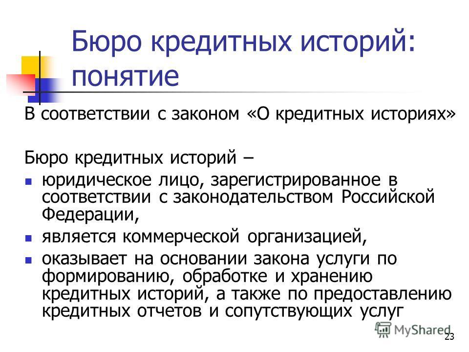 23 Бюро кредитных историй: понятие В соответствии с законом «О кредитных историях» Бюро кредитных историй – юридическое лицо, зарегистрированное в соответствии с законодательством Российской Федерации, является коммерческой организацией, оказывает на