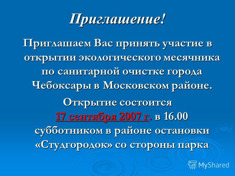 Приглашение! Приглашаем Вас принять участие в открытии экологического месячника по санитарной очистке города Чебоксары в Московском районе. Открытие состоится 17 сентября 2007 г. в 16.00 субботником в районе остановки «Студгородок» со стороны парка