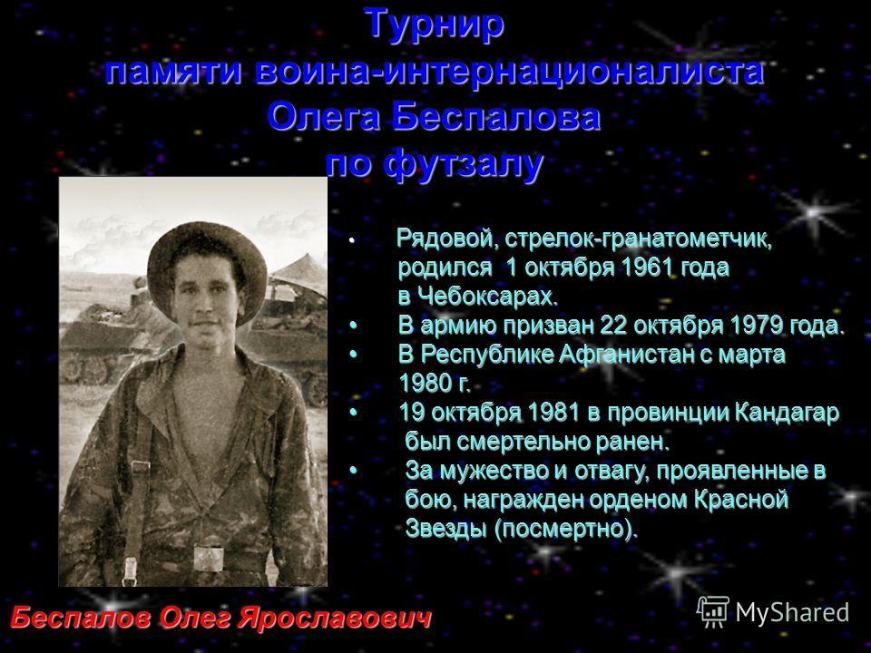 Турнир памяти воина-интернационалиста Олега Беспалова по футзалу Беспалов Олег Ярославович Рядовой, стрелок-гранатометчик, Рядовой, стрелок-гранатометчик, родился 1 октября 1961 года родился 1 октября 1961 года в Чебоксарах. в Чебоксарах. В армию при