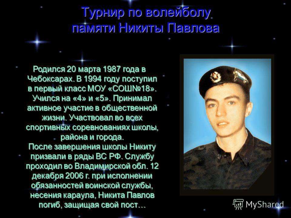 Турнир по волейболу памяти Никиты Павлова Родился 20 марта 1987 года в Чебоксарах. В 1994 году поступил в первый класс МОУ «СОШ18». Учился на «4» и «5». Принимал активное участие в общественной жизни. Участвовал во всех спортивных соревнованиях школы