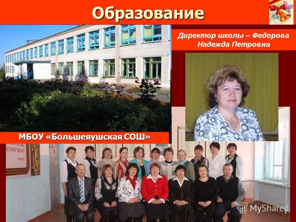 Образование МБОУ «Большеяушская СОШ» Директор школы – Федорова Надежда Петровна