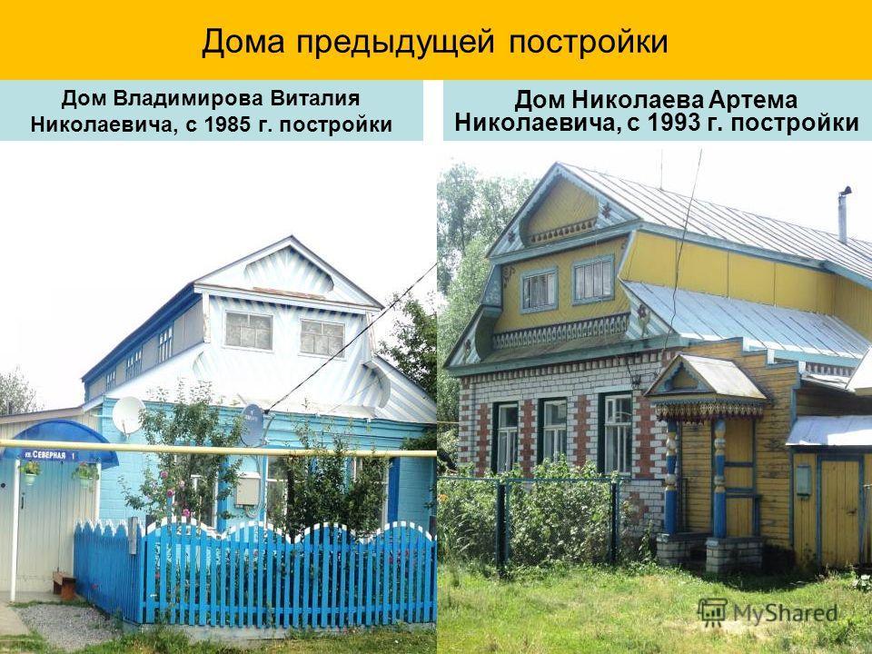 Дома предыдущей постройки Дом Владимирова Виталия Николаевича, с 1985 г. постройки Дом Николаева Артема Николаевича, с 1993 г. постройки