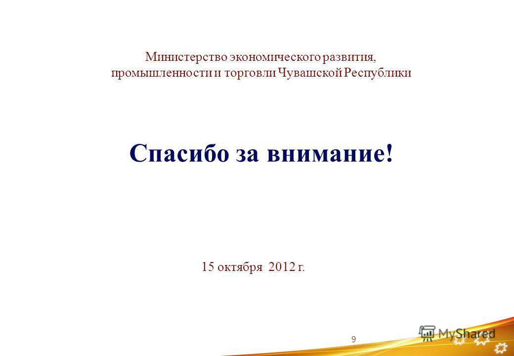 Спасибо за внимание! 9 Министерство экономического развития, промышленности и торговли Чувашской Республики 15 октября 2012 г.