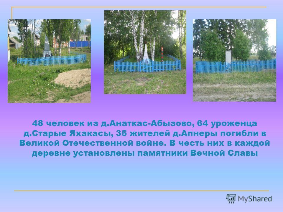 48 человек из д.Анаткас-Абызово, 64 уроженца д.Старые Яхакасы, 35 жителей д.Апнеры погибли в Великой Отечественной войне. В честь них в каждой деревне установлены памятники Вечной Славы